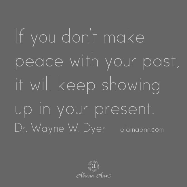 If you don't make peace with your past, it will keep showing up in your present. Dr. Wayne W. Dyer