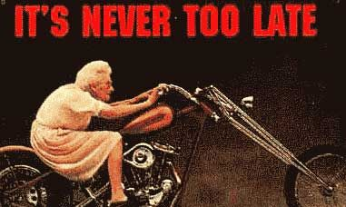NEVER TOO LATE....OMG!!   All I can picture is when I was young and went to a Christmas party at my uncles and they (all my uncles...7 total) put my grandmother on his Harley (was in the basement) and they lifted the front tire like she was poppin' a wheelie. Too funny.....such good memories!