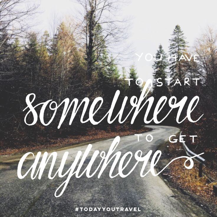 You have to start somewhere to get anywhere. Travel quote. Today You Travel. Inspiration.