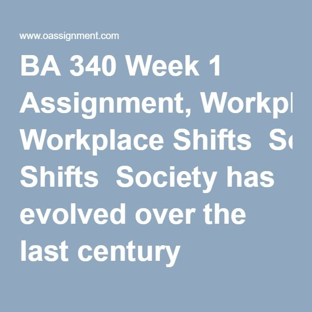 """BA 340 Week 1 Assignment, Workplace Shifts  Society has evolved over the last century causing organizations to change with the times. This evolution has, in turn, required workers to """"re-tool"""" to be a productive and indispensable member of the workforce. Using this lead-in as the context, write a 1500 word paper in which you describe the workforce shifts in types of jobs during the past hundred years. Also, answer the over-arching question, """"What implications have these workforce shifts…"""