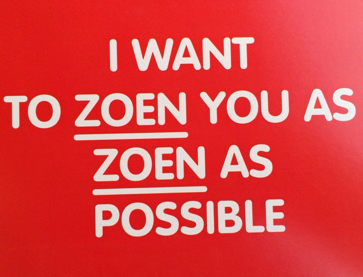 I want to ZOEN you as ZOEN as possible.