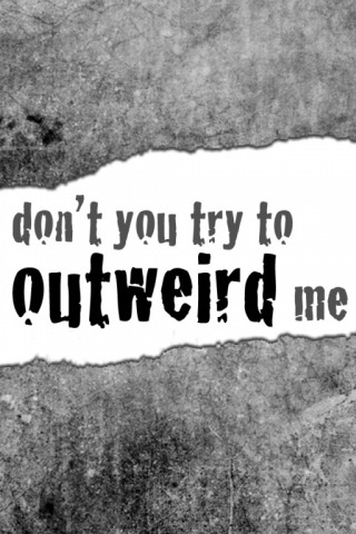 If you ever try to outweird me, you will fail. I am awesomnuffles at outweirding people. Ssshhhh its ok. Ik. Lol