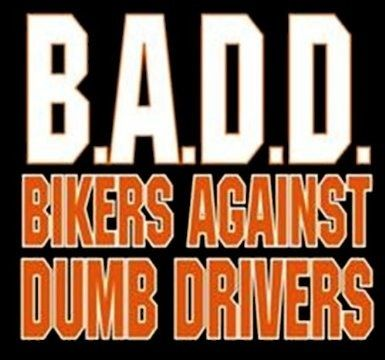 B.A.D.D.  I'm not a biker, but I am against dumb drivers!!!! WATCH FOR MOTORCYCLES