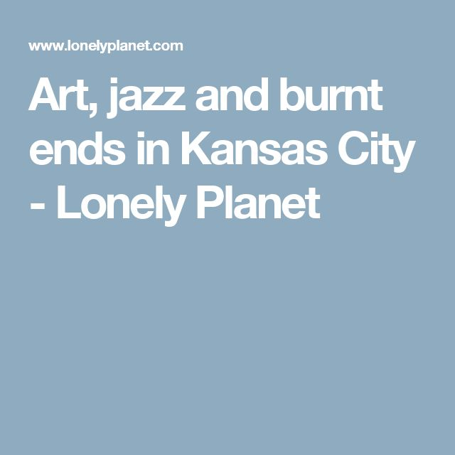 Art, jazz and burnt ends in Kansas City - Lonely Planet