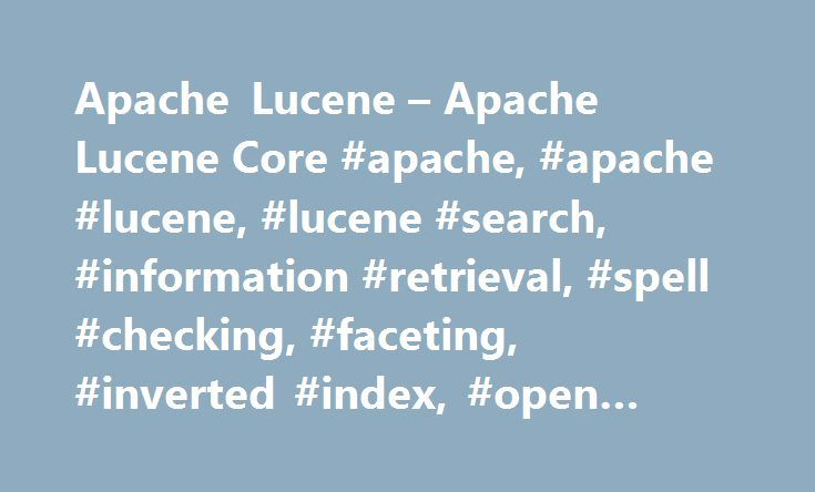 Apache Lucene – Apache Lucene Core #apache, #apache #lucene, #lucene #search, #information #retrieval, #spell #checking, #faceting, #inverted #index, #open #source http://utah.nef2.com/apache-lucene-apache-lucene-core-apache-apache-lucene-lucene-search-information-retrieval-spell-checking-faceting-inverted-index-open-source/  # Apache Lucene Core Apache Lucene TM is a high-performance, full-featured text search engine library written entirely in Java. It is a technology suitable for nearly…