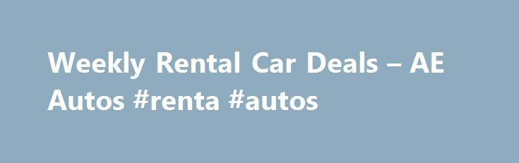 Weekly Rental Car Deals – AE Autos #renta #autos http://rental.remmont.com/weekly-rental-car-deals-ae-autos-renta-autos/  #weekly car rental deals # Weekly Rental Car Deals has weekly car rental specials at cities all across America and a large selection of vehicles, so you can reserve the weekly car rental you want. http://www.avis.com/car-rental/html/landing/weekly-rental.html I recently rented a car from you while vacationing in San Diego. I wanted to write to say thank...