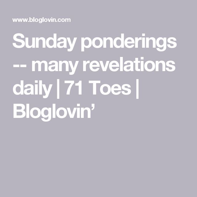 Sunday ponderings -- many revelations daily   71 Toes   Bloglovin'