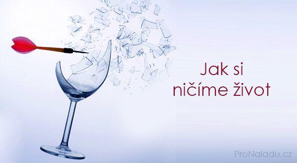 Jak si ničíme život | ProNáladu.cz