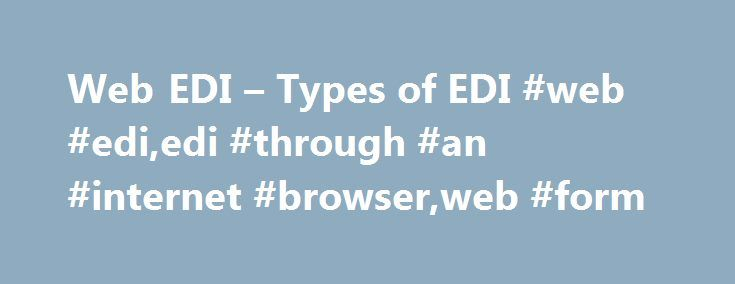 Web EDI – Types of EDI #web #edi,edi #through #an #internet #browser,web #form http://phoenix.remmont.com/web-edi-types-of-edi-web-ediedi-through-an-internet-browserweb-form/  # Web EDI Web EDI is simply conducting EDI through an Internet browser. It replicates paper-based documents as a web form. The form will contain fields where users can enter information. Once all the relevant information is added, it is automatically converted into an EDI message and sent via secure Internet protocols…