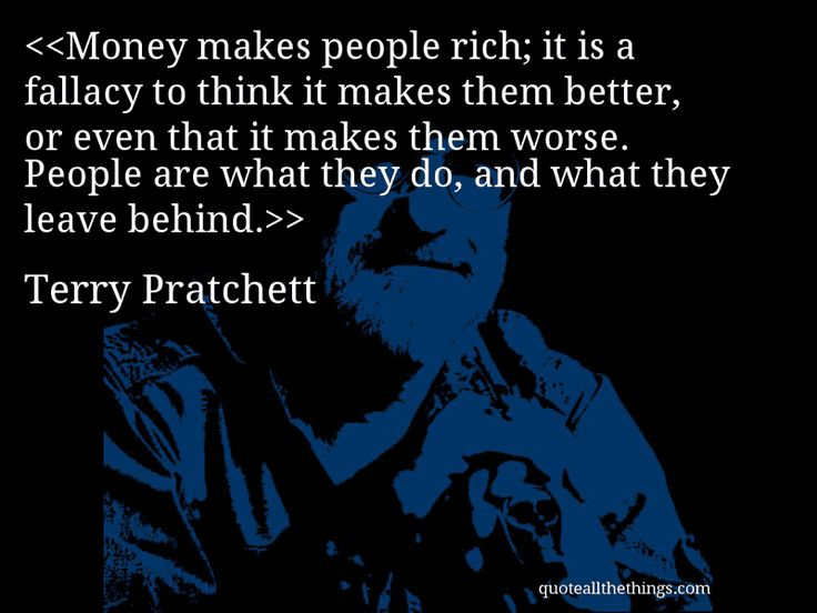Terry Pratchett - quote-Money makes people rich; it is a fallacy to think it makes them better, or even that it makes them worse.  People are what they do, and what they leave behind. #TerryPratchett #quote #quotation #aphorism #quoteallthethings