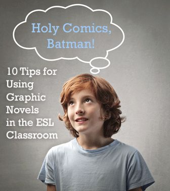 Holy Comics, Batman! 10 Tips for Using Graphic Novels in the ESL Classroom