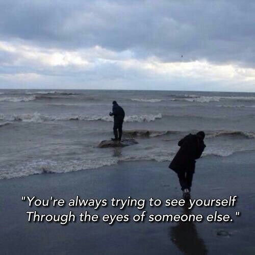 You're always trying to see yourself through the eyes of someone else