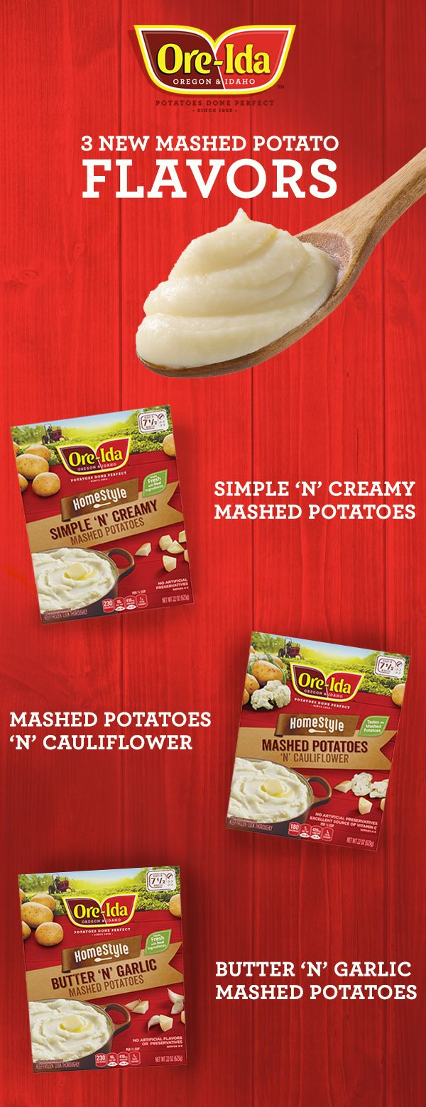 Real ingredients.  Fresh Made Taste. Try new Ore-Ida® Mashed Potatoes in 3 different flavors, Simple 'N' Creamy, Butter 'N' Garlic and Mashed Potatoes 'N' Cauliflower. Available in the freezer section.