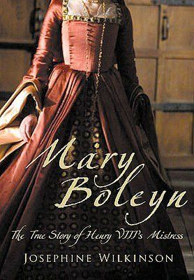 Mary Boleyn: The True Story of Henry VIII's Favourite Mistress  by Josepha Josephine Wilkinson
