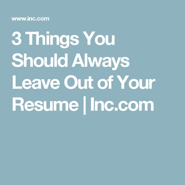 3 Things You Should Always Leave Out of Your Resume | Inc.com