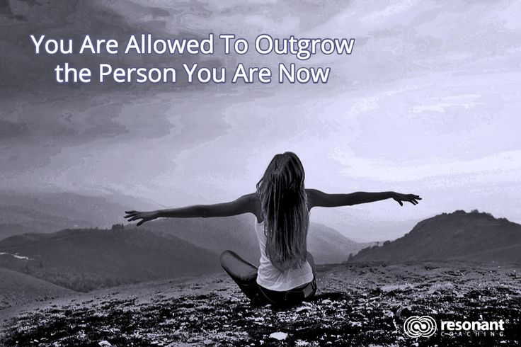 You Are Allowed To Outgrow the Person You Are Now