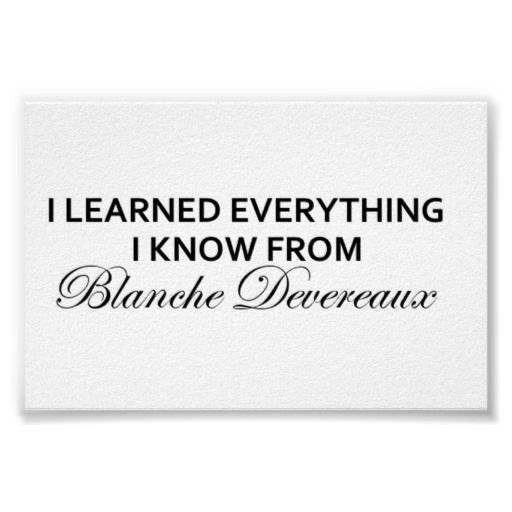 """I Learned Everything I Know From Blanche Devereaux 12"""" x 8"""" I want this!!!...on a tshirt."""