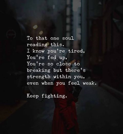 To that one soul reading this. I know you're tired....Keep fighting