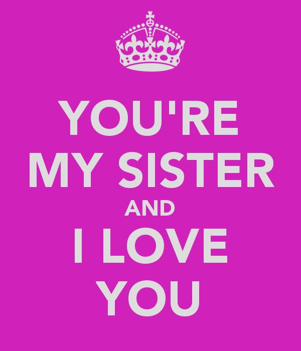 YOURE MY SISTER AND I LOVE YOU