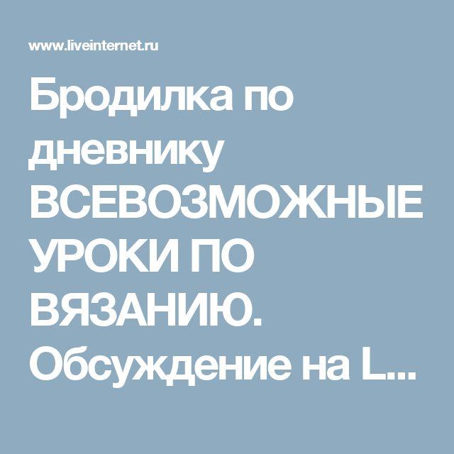 Бродилка по дневнику ВСЕВОЗМОЖНЫЕ УРОКИ ПО ВЯЗАНИЮ. Обсуждение на LiveInternet - Российский Сервис Онлайн-Дневников