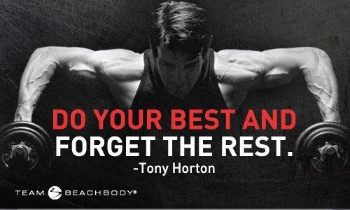 Do your best and forget the rest ~Tony Horton.