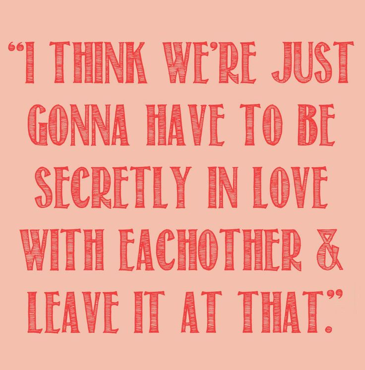 """""""I think we're just gonna have to be secretly in love with each other and leave it at that."""""""