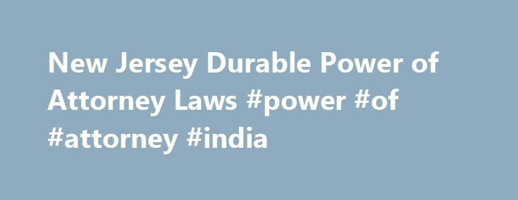 New Jersey Durable Power of Attorney Laws #power #of #attorney #india http://attorney.remmont.com/new-jersey-durable-power-of-attorney-laws-power-of-attorney-india/  #power of attorney form nj New Jersey Durable Power of Attorney Laws A durable power of attorney grants a named individual the power to make important health care and end-of-life decisions on behalf of another, usually in conjunction with a living will. State laws regulate the procedures and requirements for this legal process…