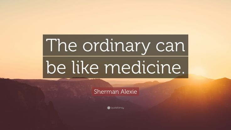 "Sherman Alexie Quote: ""The ordinary can be like medicine."""