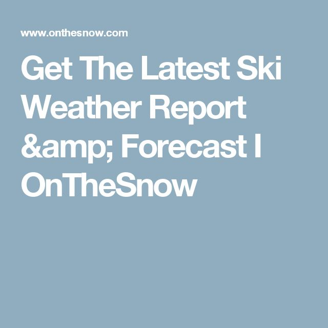 Get The Latest Ski Weather Report & Forecast I OnTheSnow