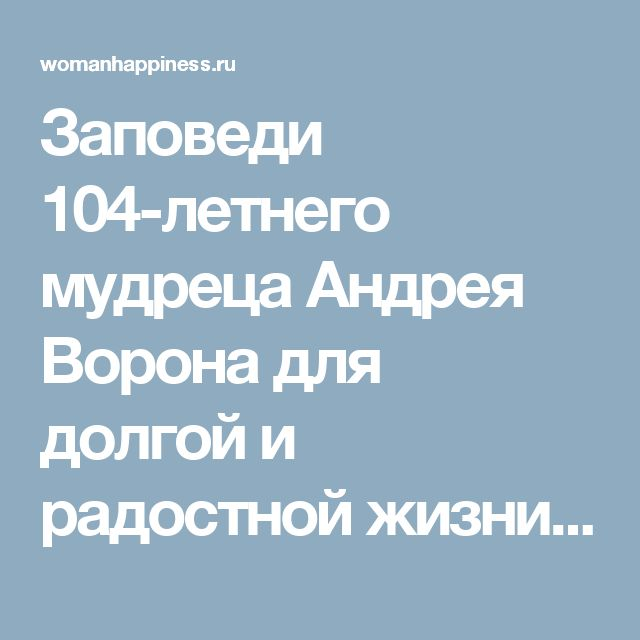 Заповеди 104-летнего мудреца Андрея Ворона для долгой и радостной жизни – Счастливая женщина