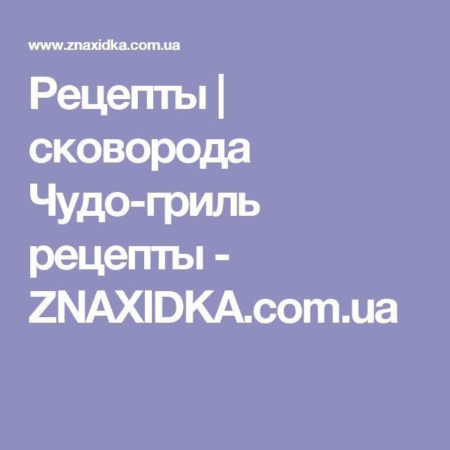Рецепты | сковорода Чудо-гриль рецепты - ZNAXIDKA.com.ua