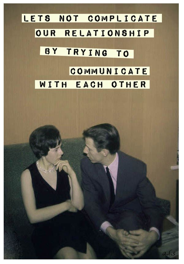 Let's not complicate our relationship by trying to communicate with each other... If I ever date again I'll just get a pretty dumb one.