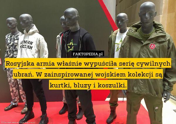 Rosyjska armia właśnie wypuściła serię cywilnych ubrań. W zainspirowanej – Rosyjska armia właśnie wypuściła serię cywilnych ubrań. W zainspirowanej wojskiem kolekcji są kurtki, bluzy i koszulki.