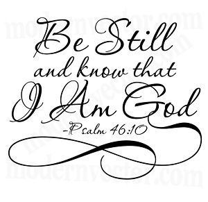 Be Still & know that I Am God - Psalm 46:10                                                                                                                                                                                 More