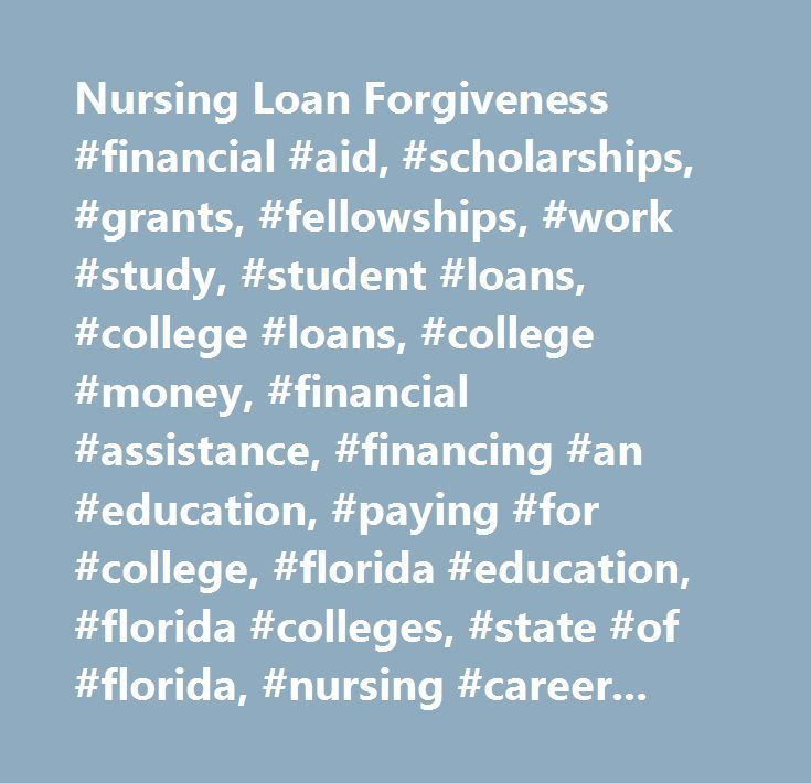 Nursing Loan Forgiveness #financial #aid, #scholarships, #grants, #fellowships, #work #study, #student #loans, #college #loans, #college #money, #financial #assistance, #financing #an #education, #paying #for #college, #florida #education, #florida #colleges, #state #of #florida, #nursing #careers, #teaching #careers, #health #careers, #florida #universities, #financial #aide, #aide, #bsfa, #osfa, #office #of #student #financial #assistance, #bureau #of #student #financial #assistance, #high…