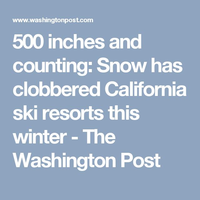 500 inches and counting: Snow has clobbered California ski resorts this winter - The Washington Post
