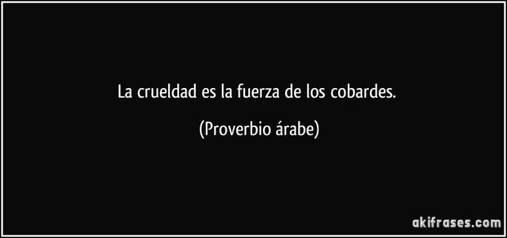 La crueldad es la fuerza de los cobardes. (Proverbio árabe)