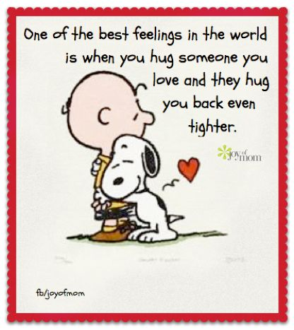 Snoopy. One of the best feeling in the world is when you hug someone you love and they hug you back even tighter.