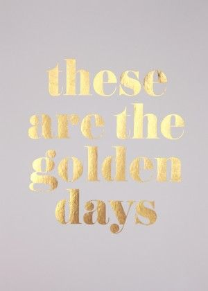 Love: These are the golden days.