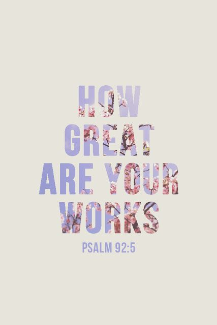 """Psalm 92:5~ """"O Lord, what great works you do! And how deep are your thoughts."""""""