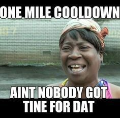 Running Humor #169 One mile cooldown. Ain't nobody got time for dat.