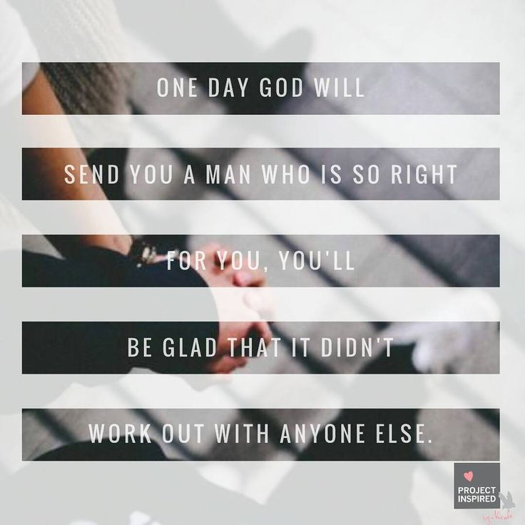 One day God will send you a man who is so right for you, you'll be glad that it didn't work out with anyone else.