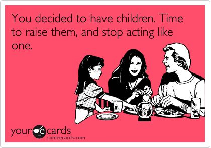 You decided to have children. Time to raise them, and stop acting like one.