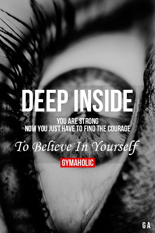 Deep inside your are strong... Now you just have to find the courage to believe in yourself