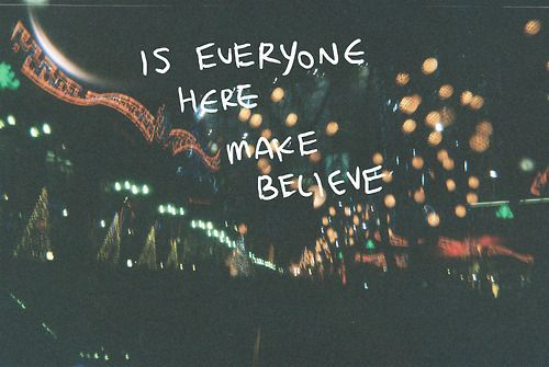 """Is everyone here make believe?"" -Mayday Parade"