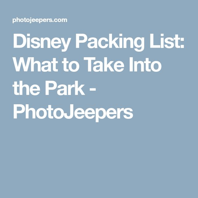 Disney Packing List: What to Take Into the Park - PhotoJeepers