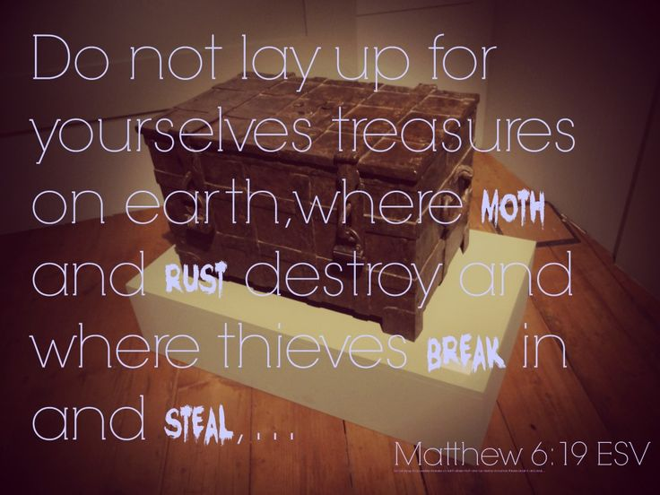 Do not lay up for yourselves treasures on earth, where moth and rust destory and where thieves break in and steal.  Matthew 6:19