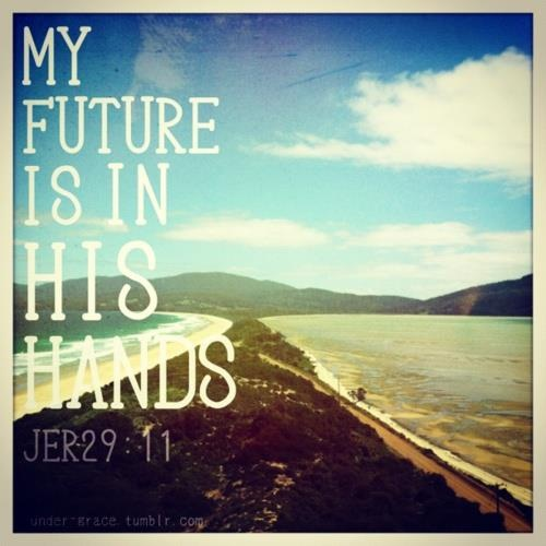 My favorite scripture: Jer 29:11 ~ For I know the plans I have for you; plans to prosper you and not to harm you... plans to give you a hope and a future.
