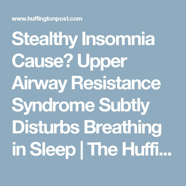 Stealthy Insomnia Cause? Upper Airway Resistance Syndrome Subtly Disturbs Breathing in Sleep | The Huffington Post