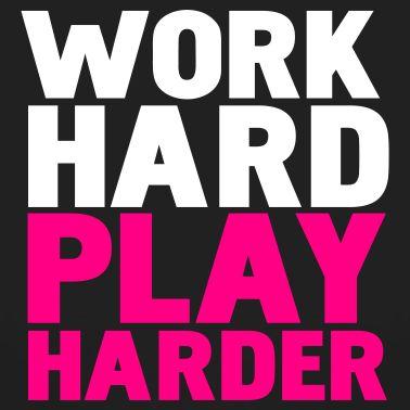 Work Hard, Then Play Harder!